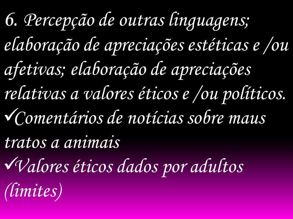 6. Percepção de outras linguagens; elaboração de apreciações estéticas e /ou afetivas; elaboração de apreciações relativas a valores éticos e /ou políticos.