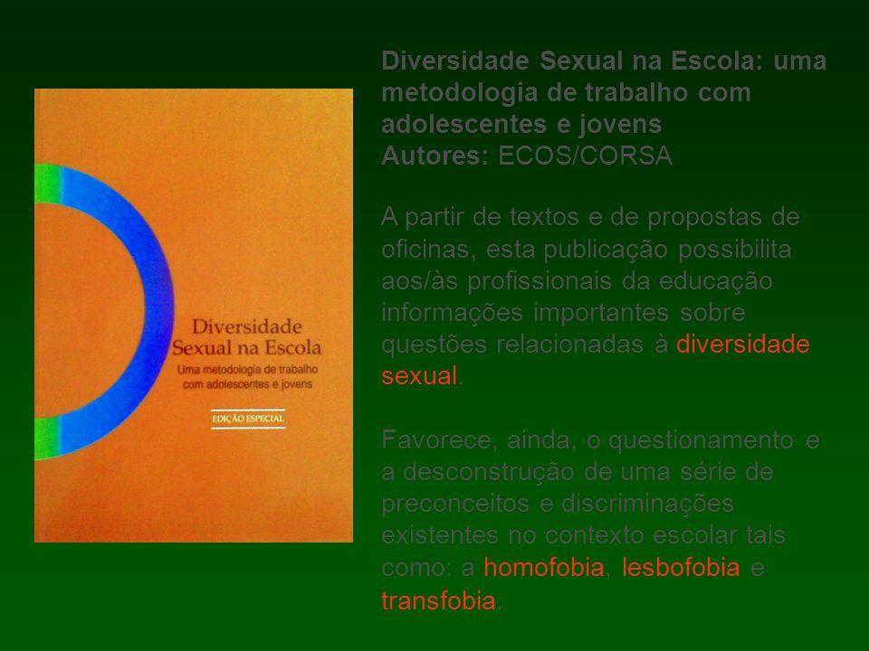 Diversidade Sexual na Escola: uma metodologia de trabalho com adolescentes e jovens Autores: ECOS/CORSA