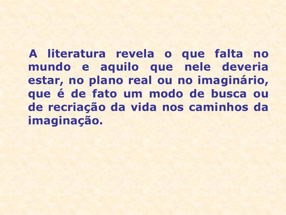A literatura revela o que falta no mundo e aquilo que nele deveria estar, no plano real ou no imaginário, que é de fato um modo de busca ou de recriação da vida nos caminhos da imaginação.