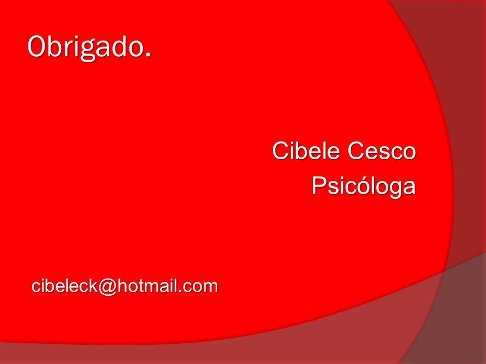 Obrigado. Cibele Cesco Psicóloga cibeleck@hotmail.com