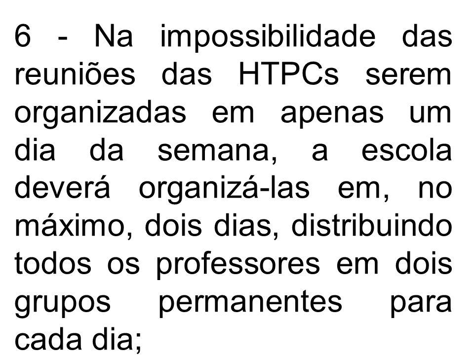 6 - Na impossibilidade das reuniões das HTPCs serem organizadas em apenas um dia da semana, a escola deverá organizá-las em, no máximo, dois dias, distribuindo todos os professores em dois grupos permanentes para cada dia;
