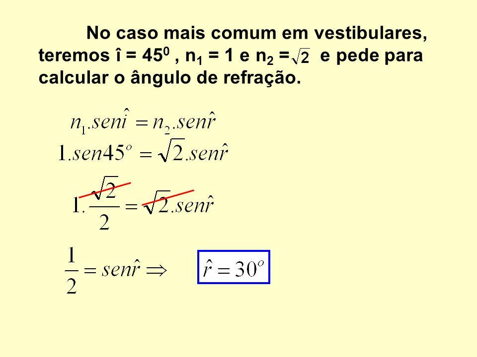 No caso mais comum em vestibulares, teremos î = 450 , n1 = 1 e n2 = e pede para calcular o ângulo de refração.