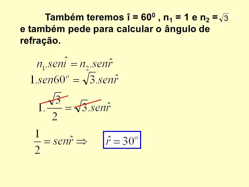 Também teremos î = 600 , n1 = 1 e n2 = e também pede para calcular o ângulo de refração.