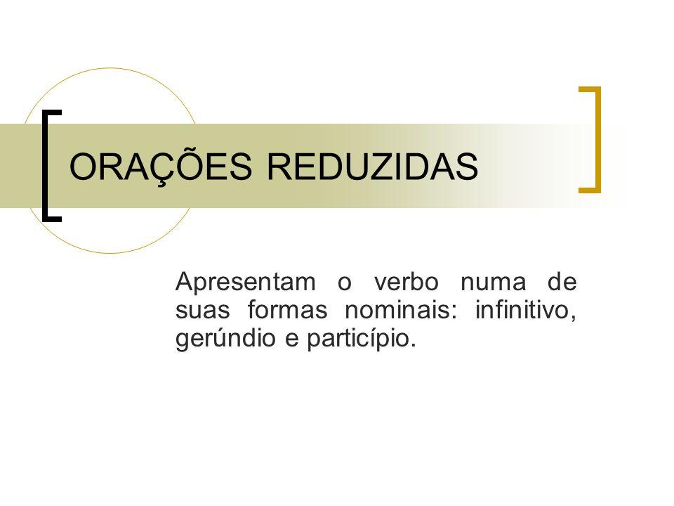 ORAÇÕES REDUZIDASApresentam o verbo numa de suas formas nominais: infinitivo, gerúndio e particípio.