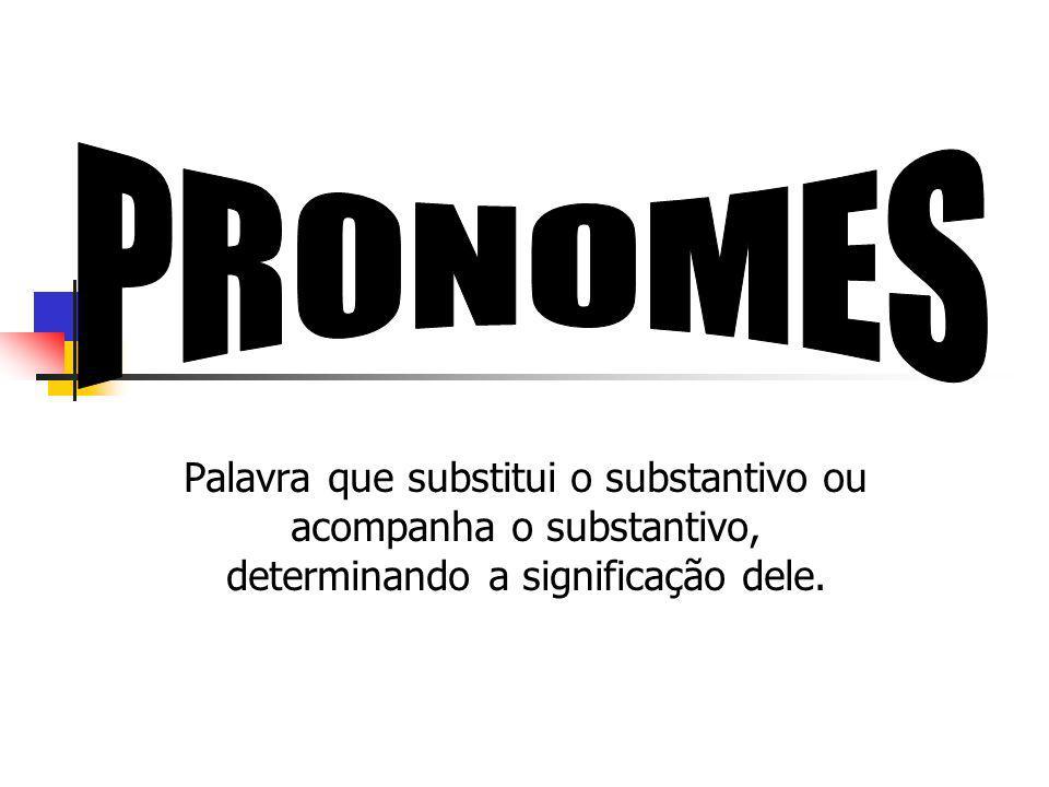 PRONOMES Palavra que substitui o substantivo ou acompanha o substantivo, determinando a significação dele.
