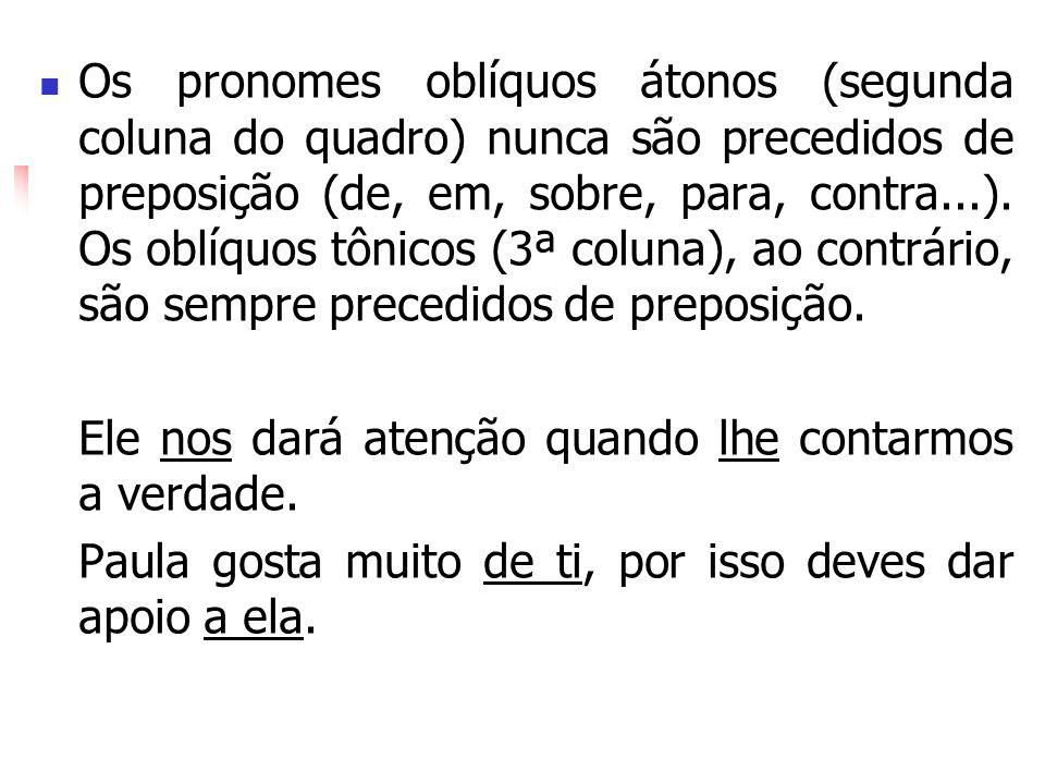 Os pronomes oblíquos átonos (segunda coluna do quadro) nunca são precedidos de preposição (de, em, sobre, para, contra...). Os oblíquos tônicos (3ª coluna), ao contrário, são sempre precedidos de preposição.