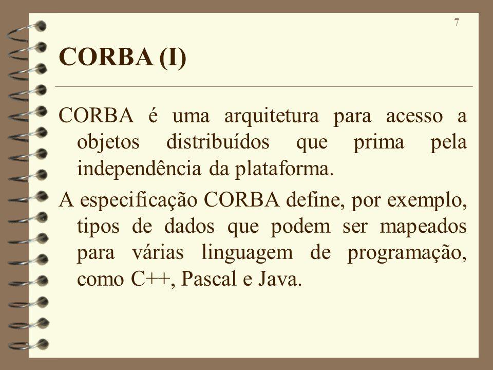 CORBA (I) CORBA é uma arquitetura para acesso a objetos distribuídos que prima pela independência da plataforma.