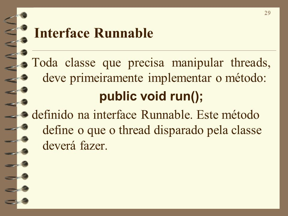Interface Runnable Toda classe que precisa manipular threads, deve primeiramente implementar o método: