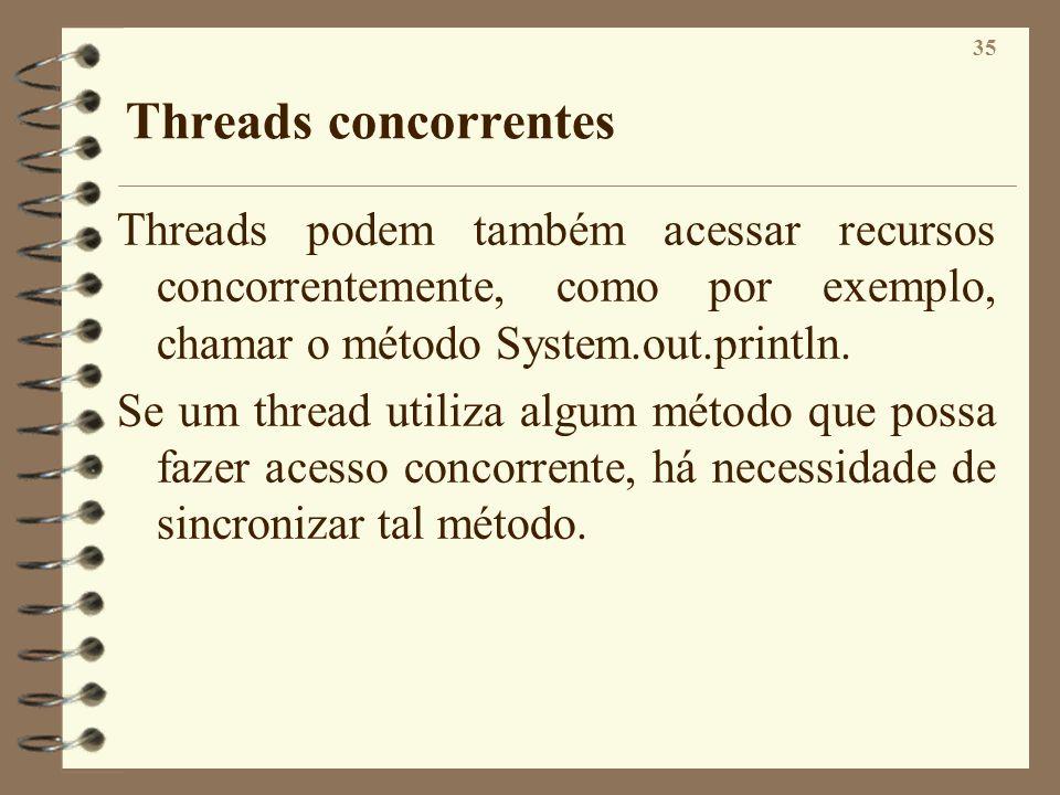 Threads concorrentes Threads podem também acessar recursos concorrentemente, como por exemplo, chamar o método System.out.println.