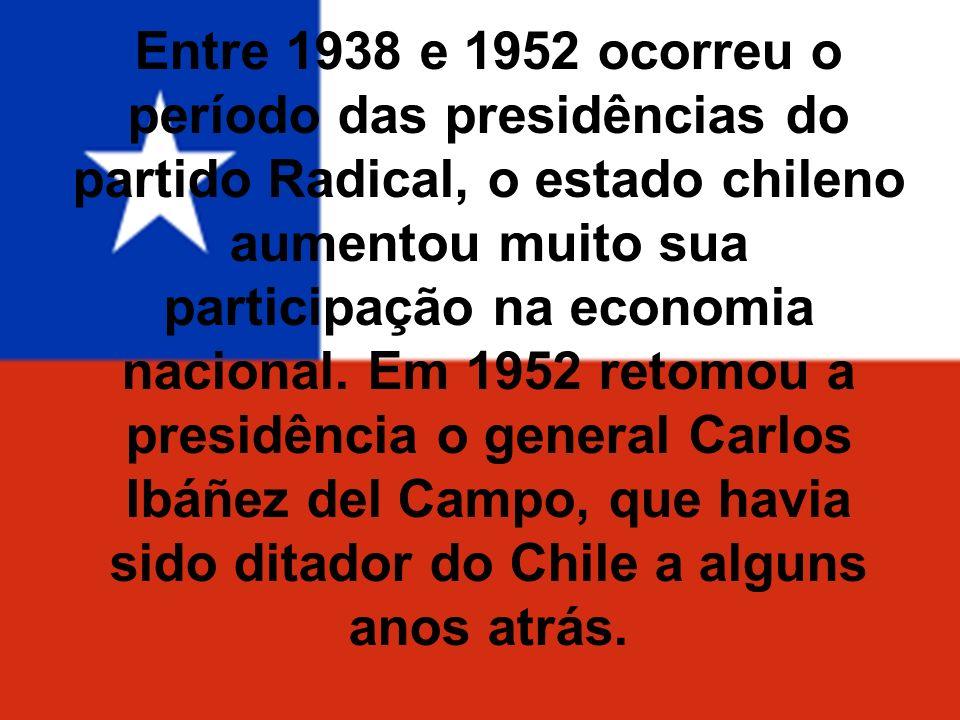 Entre 1938 e 1952 ocorreu o período das presidências do partido Radical, o estado chileno aumentou muito sua participação na economia nacional.