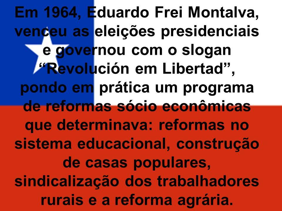 Em 1964, Eduardo Frei Montalva, venceu as eleições presidenciais e governou com o slogan Revolución em Libertad , pondo em prática um programa de reformas sócio econômicas que determinava: reformas no sistema educacional, construção de casas populares, sindicalização dos trabalhadores rurais e a reforma agrária.