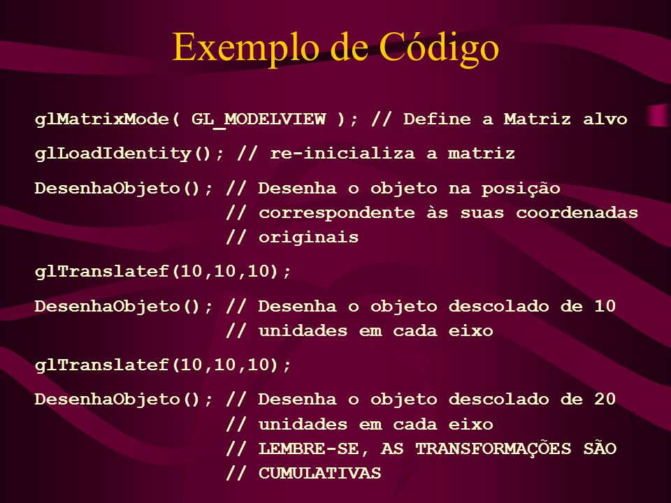 Exemplo de Código glMatrixMode( GL_MODELVIEW ); // Define a Matriz alvo. glLoadIdentity(); // re-inicializa a matriz.