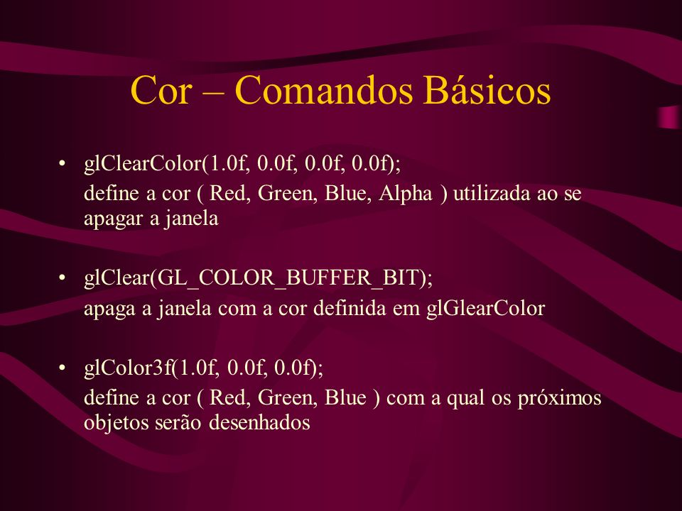 Cor – Comandos Básicos glClearColor(1.0f, 0.0f, 0.0f, 0.0f);