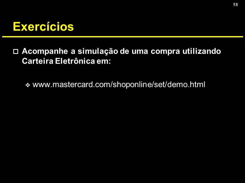Exercícios Acompanhe a simulação de uma compra utilizando Carteira Eletrônica em: www.mastercard.com/shoponline/set/demo.html.