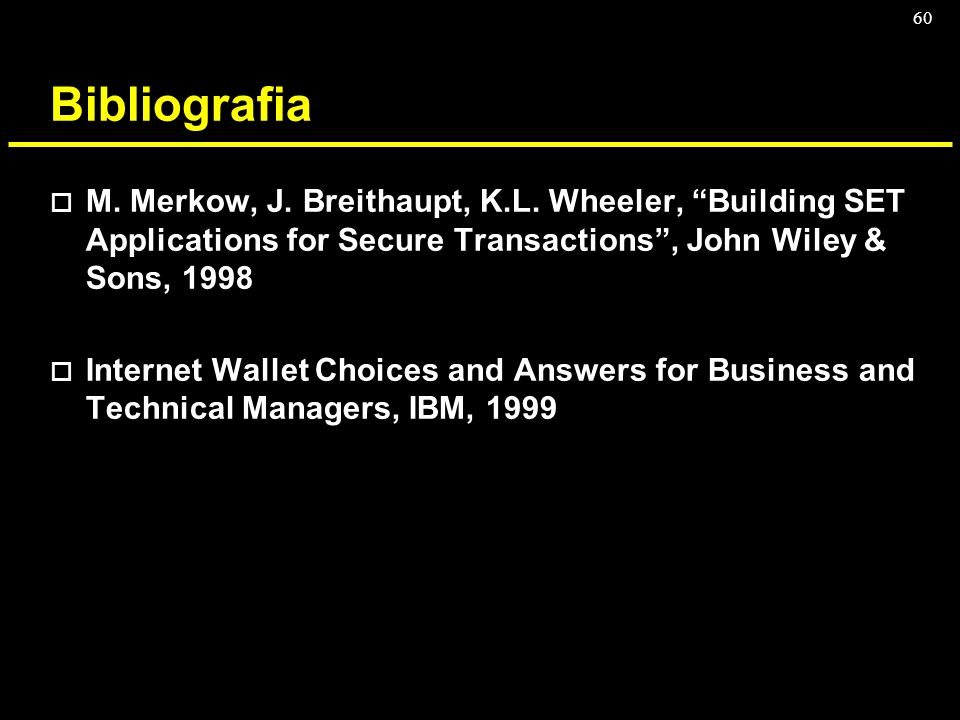 BibliografiaM. Merkow, J. Breithaupt, K.L. Wheeler, Building SET Applications for Secure Transactions , John Wiley & Sons, 1998.