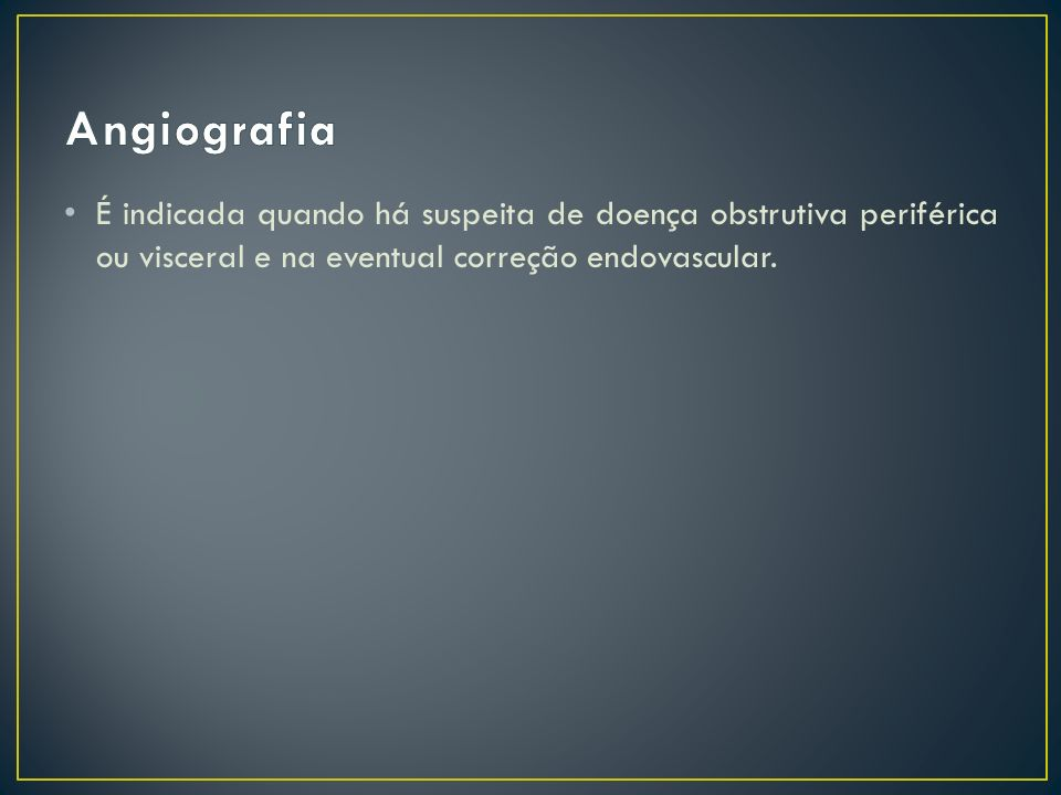 AngiografiaÉ indicada quando há suspeita de doença obstrutiva periférica ou visceral e na eventual correção endovascular.