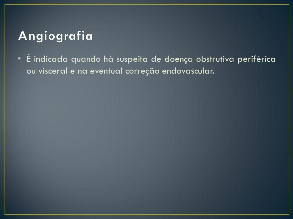 Angiografia É indicada quando há suspeita de doença obstrutiva periférica ou visceral e na eventual correção endovascular.
