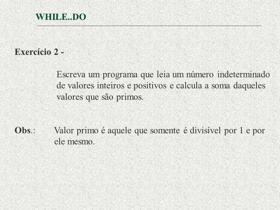 WHILE..DO Exercício 2 - Escreva um programa que leia um número indeterminado. de valores inteiros e positivos e calcula a soma daqueles.