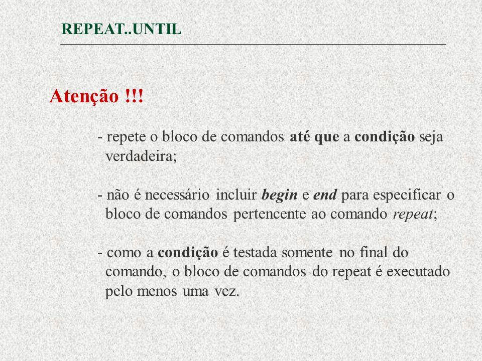 REPEAT..UNTIL Atenção !!! - repete o bloco de comandos até que a condição seja. verdadeira;