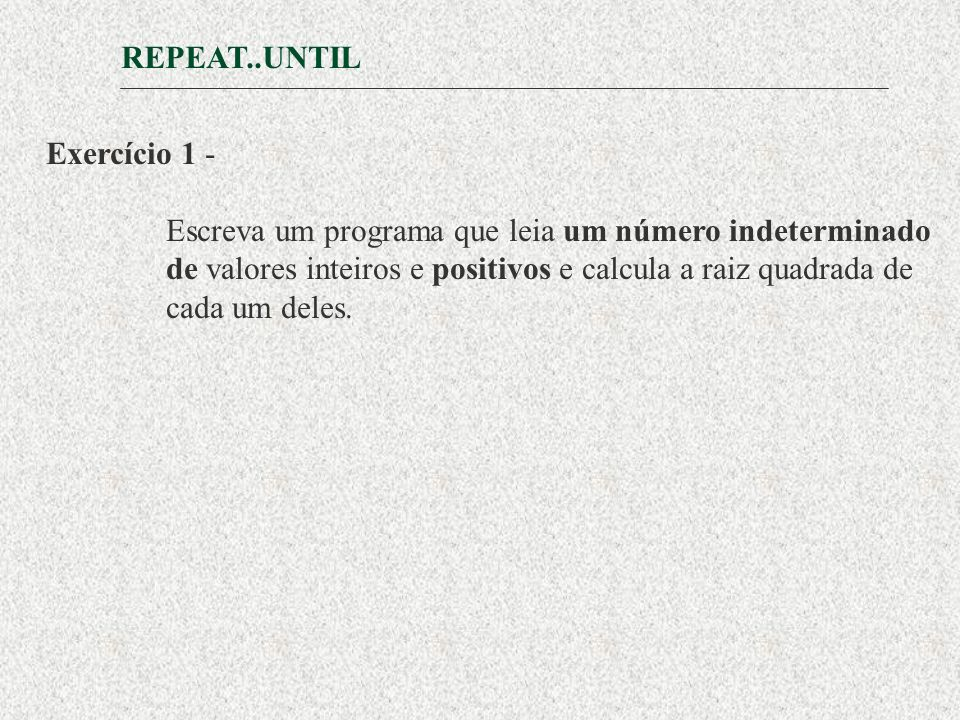 REPEAT..UNTIL Exercício 1 - Escreva um programa que leia um número indeterminado. de valores inteiros e positivos e calcula a raiz quadrada de.