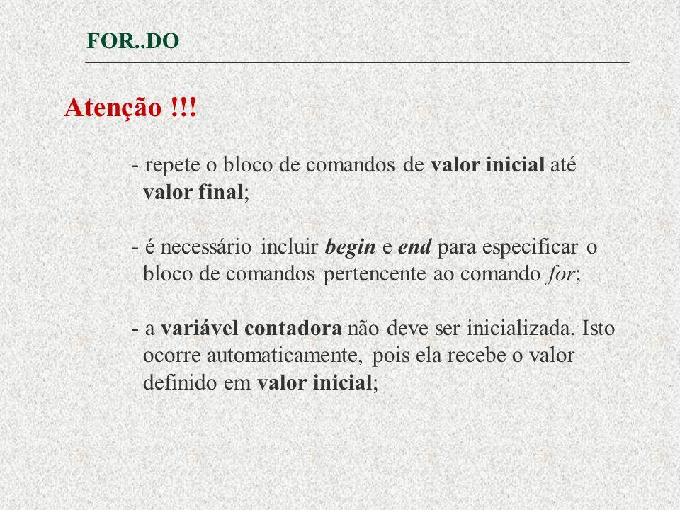 Atenção !!! FOR..DO - repete o bloco de comandos de valor inicial até