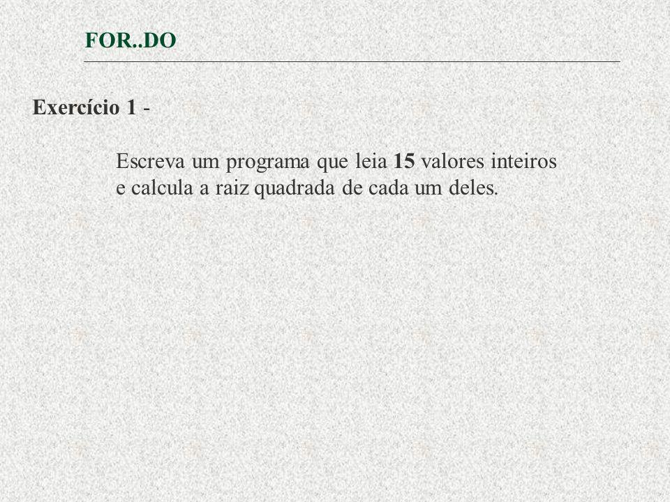 FOR..DO Exercício 1 - Escreva um programa que leia 15 valores inteiros.