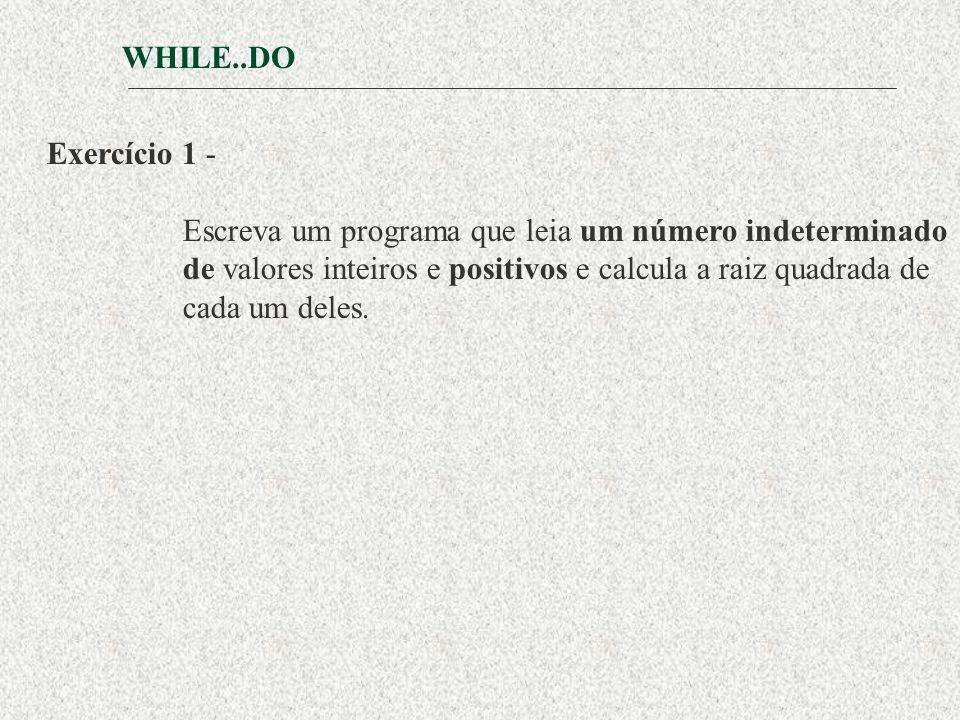 WHILE..DO Exercício 1 - Escreva um programa que leia um número indeterminado. de valores inteiros e positivos e calcula a raiz quadrada de.
