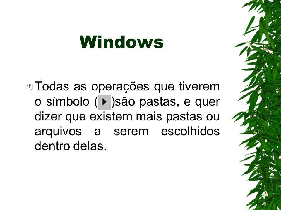 Windows Todas as operações que tiverem o símbolo ( )são pastas, e quer dizer que existem mais pastas ou arquivos a serem escolhidos dentro delas.