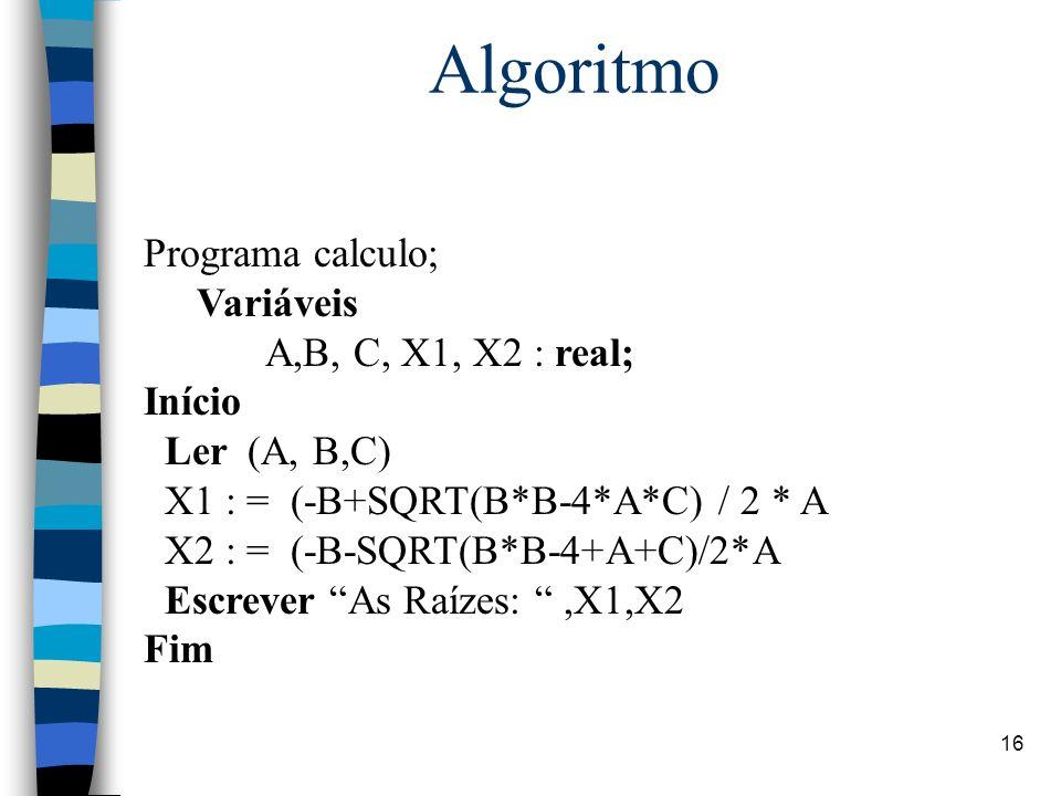 Algoritmo Programa calculo; Variáveis A,B, C, X1, X2 : real; Início