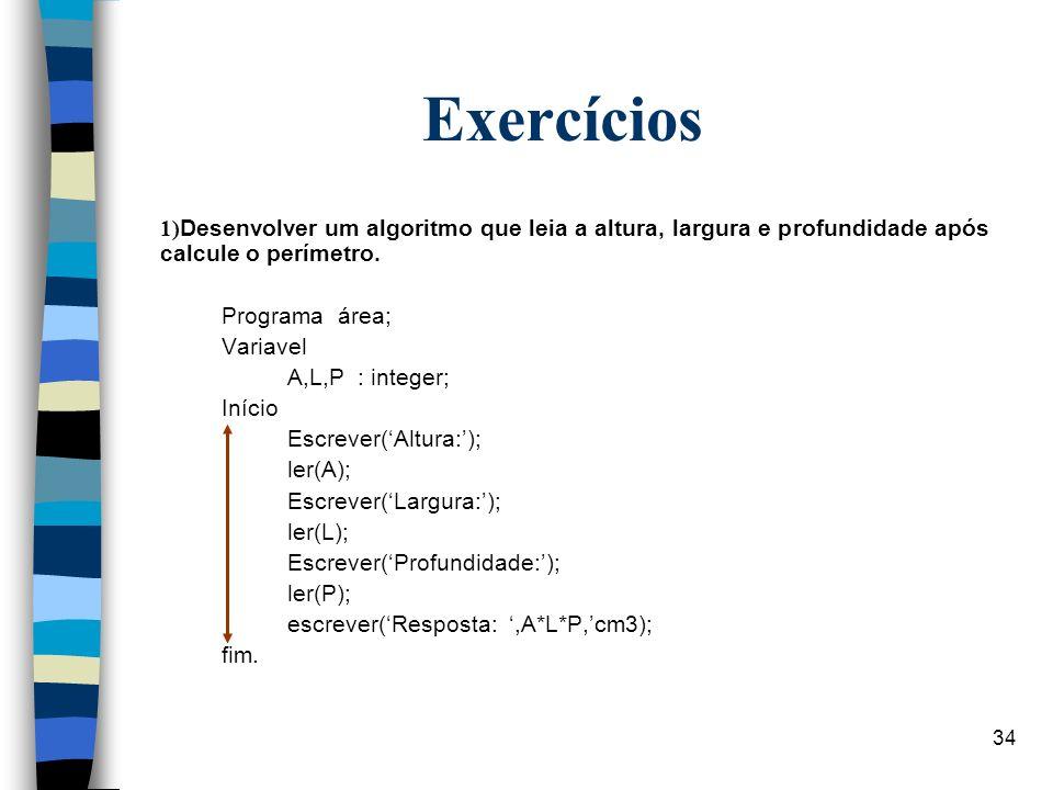 Exercícios1)Desenvolver um algoritmo que leia a altura, largura e profundidade após calcule o perímetro.