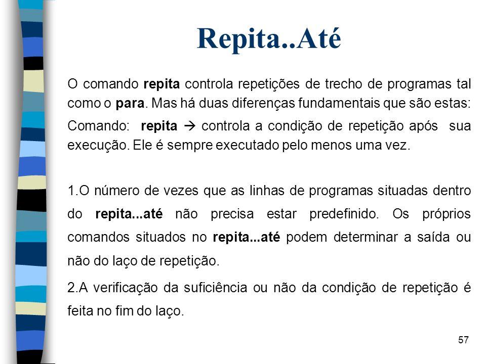 Repita..AtéO comando repita controla repetições de trecho de programas tal como o para. Mas há duas diferenças fundamentais que são estas: