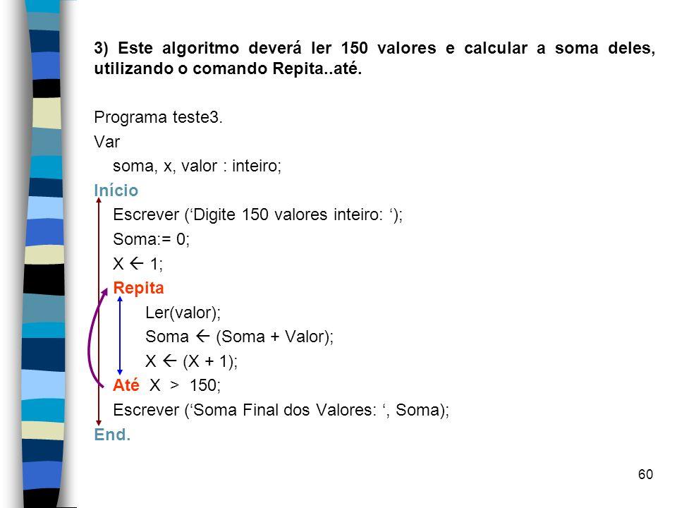 3) Este algoritmo deverá ler 150 valores e calcular a soma deles, utilizando o comando Repita..até.