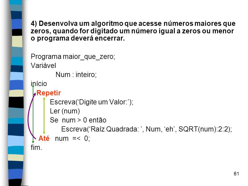 4) Desenvolva um algoritmo que acesse números maiores que zeros, quando for digitado um número igual a zeros ou menor o programa deverá encerrar.