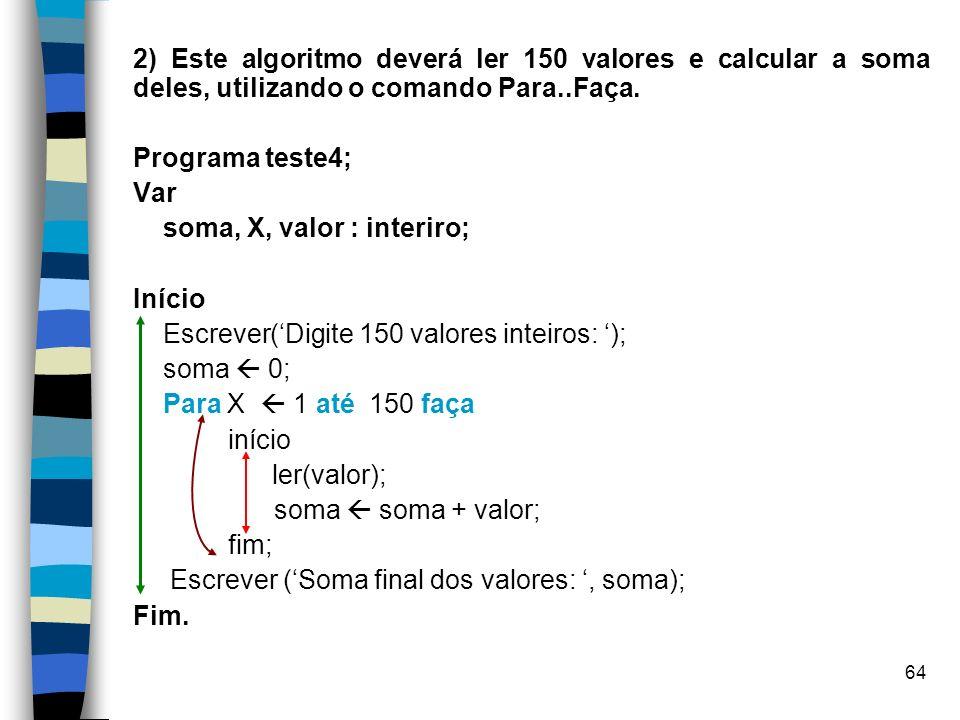 2) Este algoritmo deverá ler 150 valores e calcular a soma deles, utilizando o comando Para..Faça.