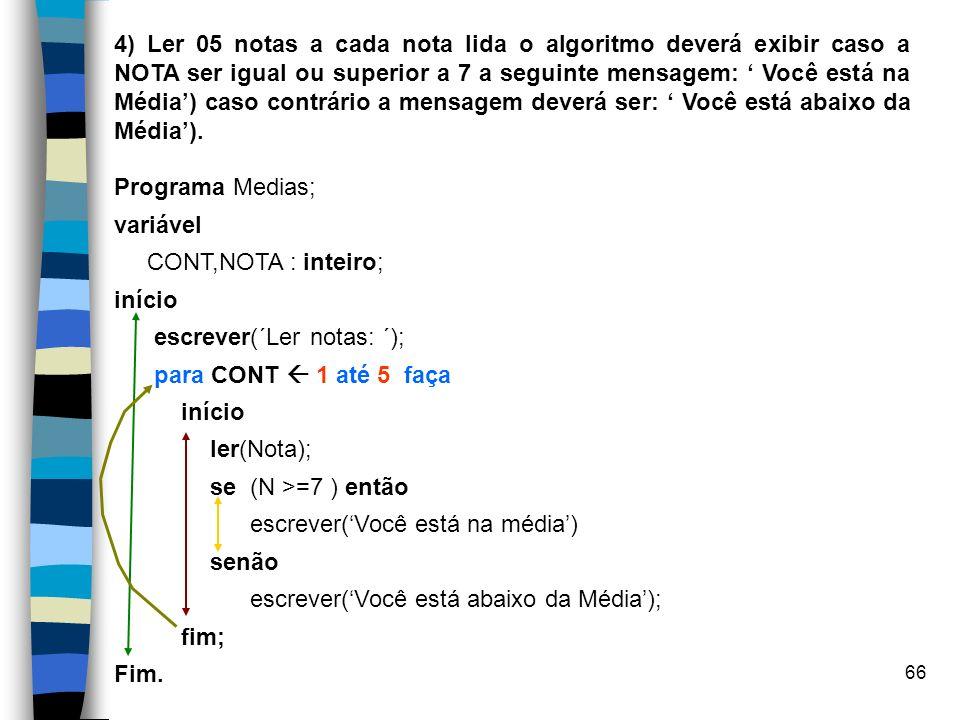 4) Ler 05 notas a cada nota lida o algoritmo deverá exibir caso a NOTA ser igual ou superior a 7 a seguinte mensagem: ' Você está na Média') caso contrário a mensagem deverá ser: ' Você está abaixo da Média').