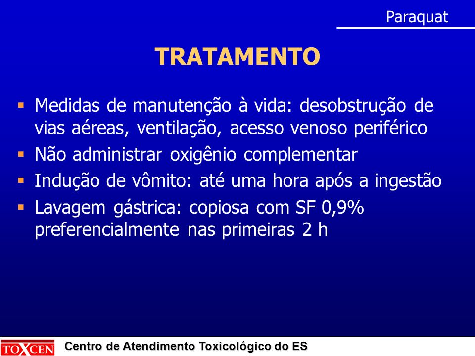 Paraquat TRATAMENTO. Medidas de manutenção à vida: desobstrução de vias aéreas, ventilação, acesso venoso periférico.