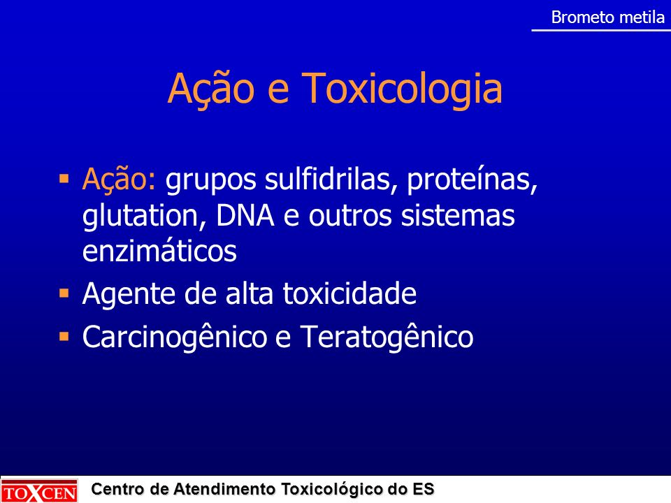Brometo metila Ação e Toxicologia. Ação: grupos sulfidrilas, proteínas, glutation, DNA e outros sistemas enzimáticos.