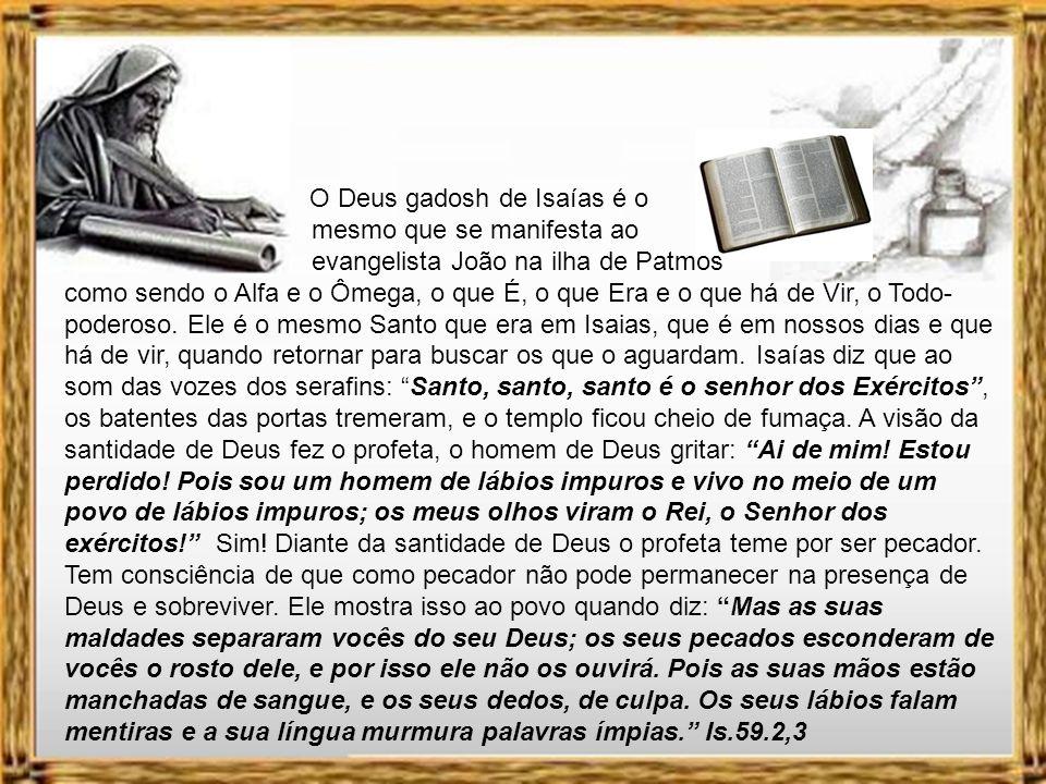 O Deus gadosh de Isaías é o mesmo que se manifesta ao evangelista João na ilha de Patmos como sendo o Alfa e o Ômega, o que É, o que Era e o que há de Vir, o Todo-poderoso.