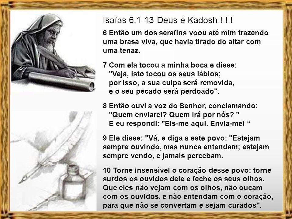 Isaías 6.1-13 Deus é Kadosh ! ! ! 6 Então um dos serafins voou até mim trazendo uma brasa viva, que havia tirado do altar com uma tenaz.