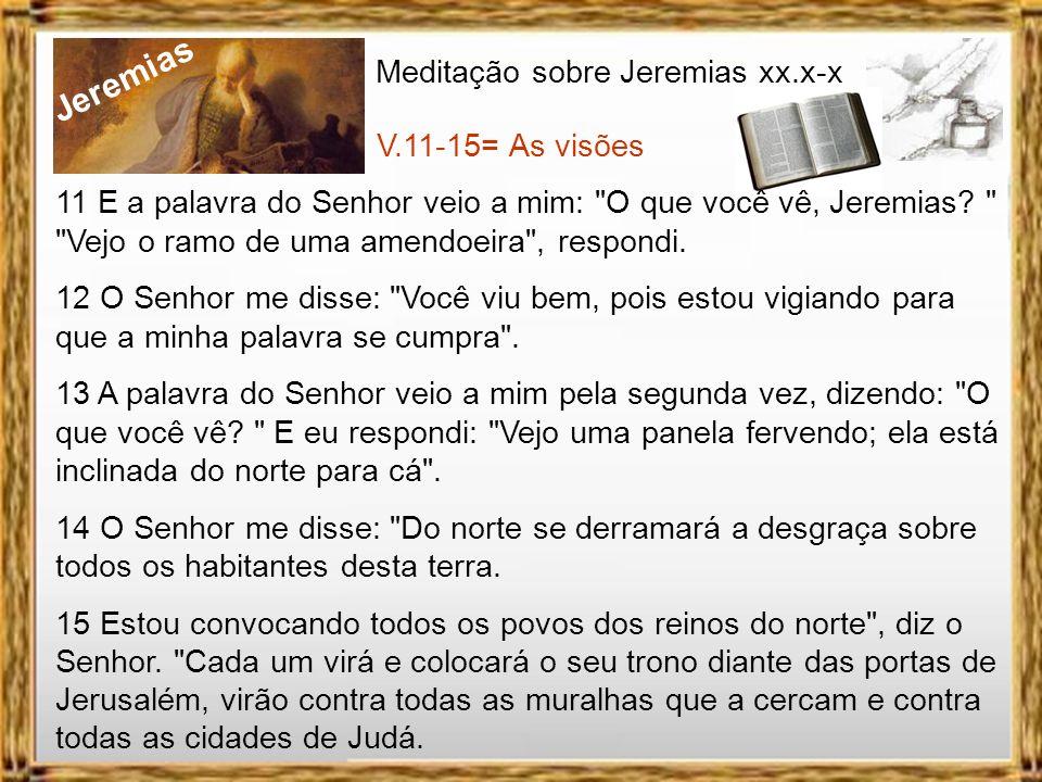 Jeremias Meditação sobre Jeremias xx.x-x V.11-15= As visões