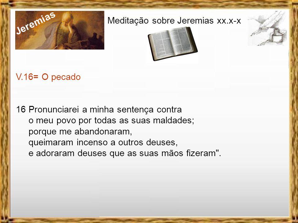 Jeremias Meditação sobre Jeremias xx.x-x V.16= O pecado