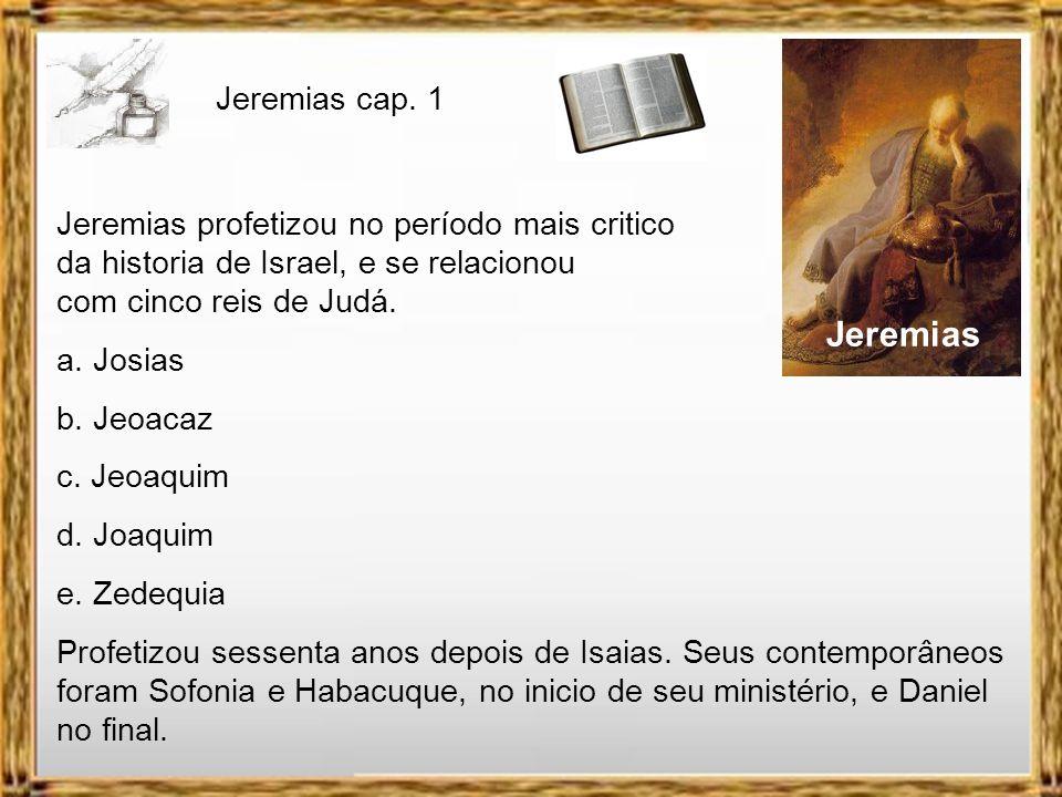 Jeremias cap. 1 Jeremias profetizou no período mais critico da historia de Israel, e se relacionou com cinco reis de Judá.