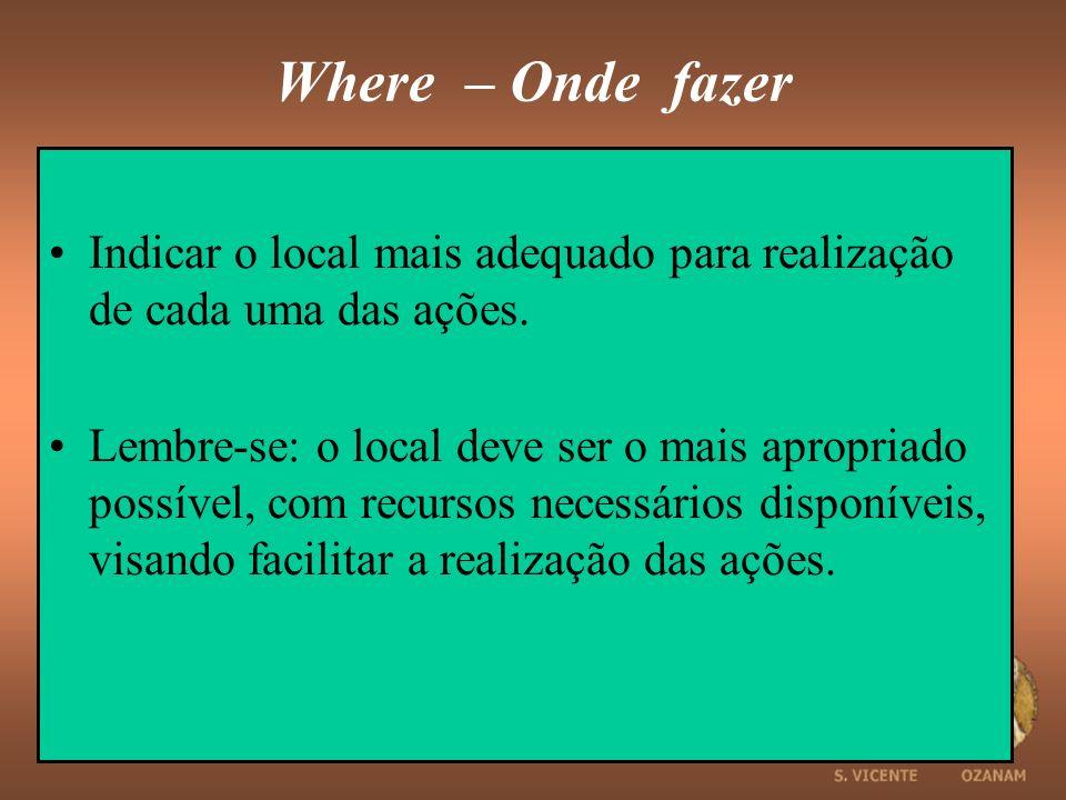 Where – Onde fazer Indicar o local mais adequado para realização de cada uma das ações.