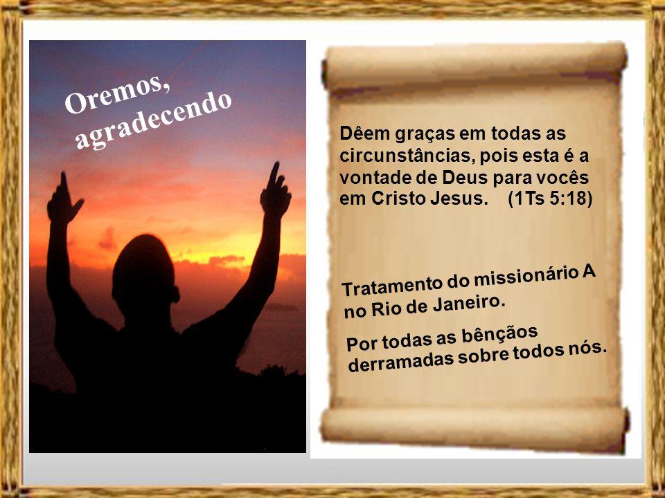 Oremos, agradecendo Dêem graças em todas as circunstâncias, pois esta é a vontade de Deus para vocês em Cristo Jesus. (1Ts 5:18)