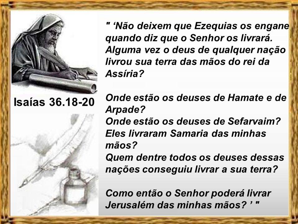 'Não deixem que Ezequias os engane quando diz que o Senhor os livrará. Alguma vez o deus de qualquer nação livrou sua terra das mãos do rei da Assíria