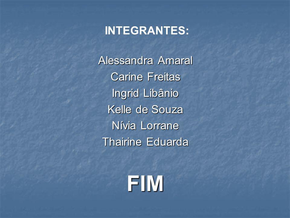 FIM INTEGRANTES: Alessandra Amaral Carine Freitas Ingrid Libânio