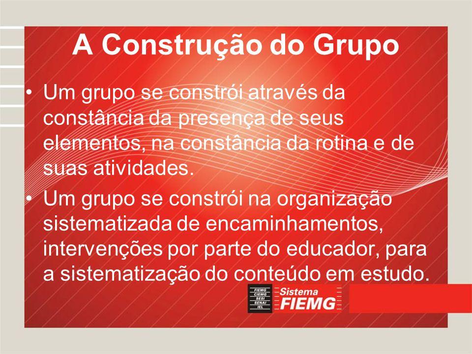 A Construção do Grupo Um grupo se constrói através da constância da presença de seus elementos, na constância da rotina e de suas atividades.