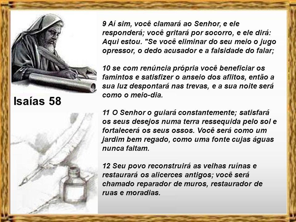 9 Aí sim, você clamará ao Senhor, e ele responderá; você gritará por socorro, e ele dirá: Aqui estou. Se você eliminar do seu meio o jugo opressor, o dedo acusador e a falsidade do falar;