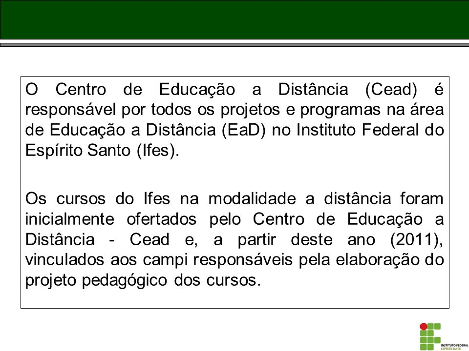 O Centro de Educação a Distância (Cead) é responsável por todos os projetos e programas na área de Educação a Distância (EaD) no Instituto Federal do Espírito Santo (Ifes).