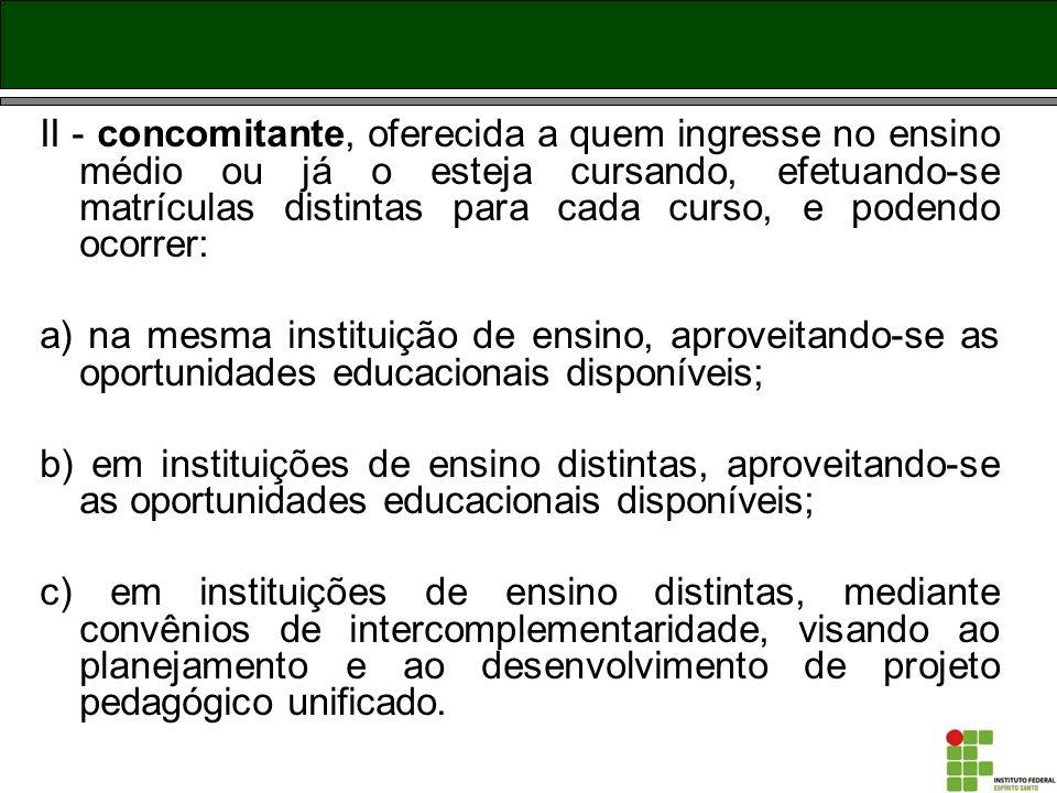 II - concomitante, oferecida a quem ingresse no ensino médio ou já o esteja cursando, efetuando-se matrículas distintas para cada curso, e podendo ocorrer:
